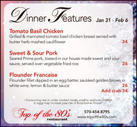 Dinner FeaturesJan 31 - Feb 6Tomato Basil ChickenGrilled & marinated tomato basil chicken breast served withbutter herb mashed cauliflower24Sweet & Sour PorkSeared Prime pork, tossed in our house made sweet and soursauce, served over vegetable fried rice26Flounder FrancaiseFlounder fillet dipped in an egg batter, sautéed golden brown inwhite wine, lemon & butter sauce26Add crab 34- Consuming raw or under cooked meats, poultry, seafood, shellfishor eggs may increase your risk of food-borne illnessTop of the 803570-454-8795www.topofthe80s.comrestaurant Dinner Features Jan 31 - Feb 6 Tomato Basil Chicken Grilled & marinated tomato basil chicken breast served with butter herb mashed cauliflower 24 Sweet & Sour Pork Seared Prime pork, tossed in our house made sweet and sour sauce, served over vegetable fried rice 26 Flounder Francaise Flounder fillet dipped in an egg batter, sautéed golden brown in white wine, lemon & butter sauce 26 Add crab 34 - Consuming raw or under cooked meats, poultry, seafood, shellfish or eggs may increase your risk of food-borne illness Top of the 803 570-454-8795 www.topofthe80s.com restaurant