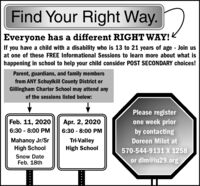 Find Your Right Way.Everyone has a different RIGHT WAY!<If you have a child with a disability who is 13 to 21 years of age - Join usat one of these FREE Informational Sessions to learn more about what ishappening in school to help your child consider POST SECONDARY choices!Parent, guardians, and family membersfrom ANY Schuylkill County District orGillingham Charter School may attend anyof the sessions listed below:Please registerFeb. 11, 2020one week priorby contactingApr. 2, 20206:30 - 8:00 PM6:30 - 8:00 PMMahanoy Jr/SrHigh SchoolTri-ValleyHigh SchoolDoreen Milot at570-544-9131 X 1258Snow DateFeb. 18thor dim@iu29.org Find Your Right Way. Everyone has a different RIGHT WAY!< If you have a child with a disability who is 13 to 21 years of age - Join us at one of these FREE Informational Sessions to learn more about what is happening in school to help your child consider POST SECONDARY choices! Parent, guardians, and family members from ANY Schuylkill County District or Gillingham Charter School may attend any of the sessions listed below: Please register Feb. 11, 2020 one week prior by contacting Apr. 2, 2020 6:30 - 8:00 PM 6:30 - 8:00 PM Mahanoy Jr/Sr High School Tri-Valley High School Doreen Milot at 570-544-9131 X 1258 Snow Date Feb. 18th or dim@iu29.org