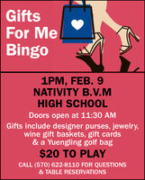 GiftsFor MeBingo1PM, FEB. 9NATIVITY B.V.MHIGH SCHOOLDoors open at 11:30 AMGifts include designer purses, jewelry,wine gift baskets, gift cards& a Yuengling golf bag$20 TO PLAYCALL (570) 622-8110 FOR QUESTIONS& TABLE RESERVATIONS Gifts For Me Bingo 1PM, FEB. 9 NATIVITY B.V.M HIGH SCHOOL Doors open at 11:30 AM Gifts include designer purses, jewelry, wine gift baskets, gift cards & a Yuengling golf bag $20 TO PLAY CALL (570) 622-8110 FOR QUESTIONS & TABLE RESERVATIONS