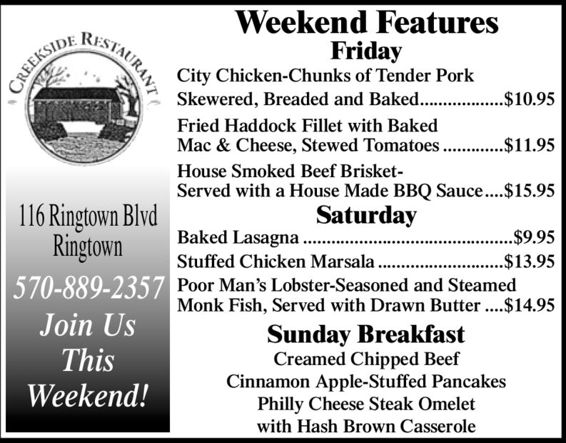 Weekend FeaturesFridayCity Chicken-Chunks of Tender PorkSkewered, Breaded and Baked.. .$10.95RISTAURANTCREEKSIDEFried Haddock Fillet with BakedMac & Cheese, Stewed Tomatoes ...$11.95House Smoked Beef Brisket-Served with a House Made BBQ Sauce...$15.95116 Ringtown BlvdRingtownSaturdayBaked Lasagna .$9.95Stuffed Chicken Marsala ...$13.95570-889-2357 Poor Man's Lobster-Seasoned and SteamedMonk Fish, Served with Drawn Butter ..$14.95....Join UsSunday BreakfastCreamed Chipped BeefCinnamon Apple-Stuffed PancakesPhilly Cheese Steak OmeletThisWeekend!with Hash Brown Casserole Weekend Features Friday City Chicken-Chunks of Tender Pork Skewered, Breaded and Baked.. .$10.95 RISTAURANT CREEKSIDE Fried Haddock Fillet with Baked Mac & Cheese, Stewed Tomatoes .. .$11.95 House Smoked Beef Brisket- Served with a House Made BBQ Sauce...$15.95 116 Ringtown Blvd Ringtown Saturday Baked Lasagna . $9.95 Stuffed Chicken Marsala .. .$13.95 570-889-2357 Poor Man's Lobster-Seasoned and Steamed Monk Fish, Served with Drawn Butter ..$14.95 .... Join Us Sunday Breakfast Creamed Chipped Beef Cinnamon Apple-Stuffed Pancakes Philly Cheese Steak Omelet This Weekend! with Hash Brown Casserole