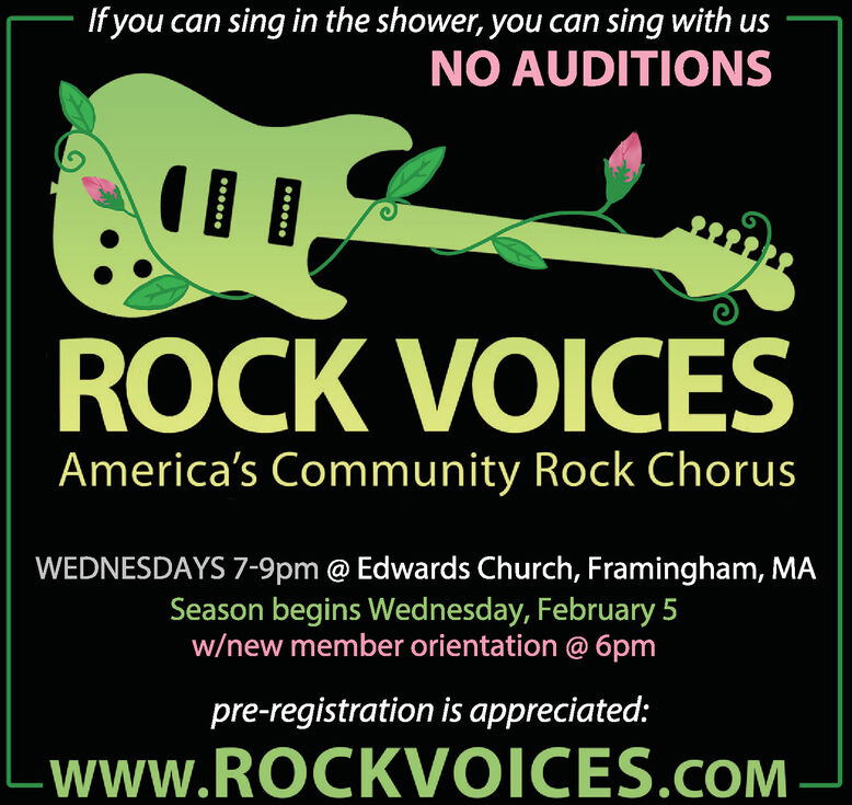 If you can sing in the shower, you can sing with usNO AUDITIONSROCK VOICESAmerica's Community Rock ChorusWEDNESDAYS 7-9pm @ Edwards Church, Framingham, MASeason begins Wednesday, February 5w/new member orientation @ 6pmpre-registration is appreciated:-www.ROCKVOICES.cOM If you can sing in the shower, you can sing with us NO AUDITIONS ROCK VOICES America's Community Rock Chorus WEDNESDAYS 7-9pm @ Edwards Church, Framingham, MA Season begins Wednesday, February 5 w/new member orientation @ 6pm pre-registration is appreciated: -www.ROCKVOICES.cOM