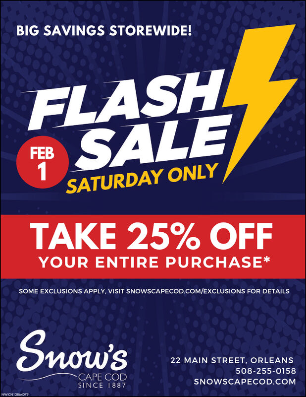 BIG SAVINGS STOREWIDE!FLASHSALEFEBSATURDAY ONLYTAKE 25% OFFYOUR ENTIRE PURCHASE*SOME EXCLUSIONS APPLY, VISIT SNOWSCAPECOD.COM/EXCLUSIONS FOR DETAILSSnow's22 MAIN STREET, ORLEANS508-255-0158CAPE CODSNOWSCAPECOD.COMSINCE 1887NWCN13864079 BIG SAVINGS STOREWIDE! FLASH SALE FEB SATURDAY ONLY TAKE 25% OFF YOUR ENTIRE PURCHASE* SOME EXCLUSIONS APPLY, VISIT SNOWSCAPECOD.COM/EXCLUSIONS FOR DETAILS Snow's 22 MAIN STREET, ORLEANS 508-255-0158 CAPE COD SNOWSCAPECOD.COM SINCE 1887 NWCN13864079