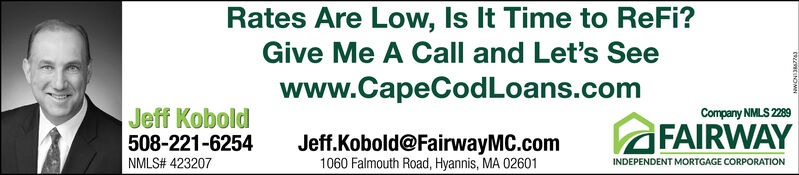 Rates Are Low, Is It Time to ReFi?Give Me A Call and Let's Seewww.CapeCodLoans.comJeff KoboldCompany NMLS 2289FAIRWAYJeff.Kobold@FairwayMC.com1060 Falmouth Road, Hyannis, MA 02601508-221-6254NMLS# 423207INDEPENDENT MORTGAGE CORPORATION Rates Are Low, Is It Time to ReFi? Give Me A Call and Let's See www.CapeCodLoans.com Jeff Kobold Company NMLS 2289 FAIRWAY Jeff.Kobold@FairwayMC.com 1060 Falmouth Road, Hyannis, MA 02601 508-221-6254 NMLS# 423207 INDEPENDENT MORTGAGE CORPORATION