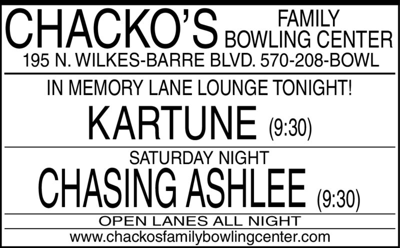 ICHACKO'SFAMILYBOWLING CENTER195 N. WILKES-BARRE BLVD. 570-208-BOWLIN MEMORY LANE LOUNGE TONIGHT!KARTUNE (9:30)SATURDAY NIGHTCHASING ASHLEE(9:30)OPEN LANES ALL NIGHTwww.chackosfamilybowlingcenter.com I CHACKO'S FAMILY BOWLING CENTER 195 N. WILKES-BARRE BLVD. 570-208-BOWL IN MEMORY LANE LOUNGE TONIGHT! KARTUNE (9:30) SATURDAY NIGHT CHASING ASHLEE (9:30) OPEN LANES ALL NIGHT www.chackosfamilybowlingcenter.com