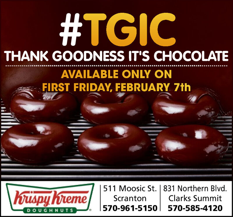 #TGICTHANK GOODNESS IT'S CHOCOLATEAVAILABLE ONLY ONFIRST FRIDAY, FEBRUARY 7th511 Moosic St. | 831 Northern Blvd. Clarks SummitScranton570-961-5150570-585-4120DOUGHNUTS #TGIC THANK GOODNESS IT'S CHOCOLATE AVAILABLE ONLY ON FIRST FRIDAY, FEBRUARY 7th 511 Moosic St. | 831 Northern Blvd.   Clarks Summit Scranton 570-961-5150 570-585-4120 DOUGHNUTS