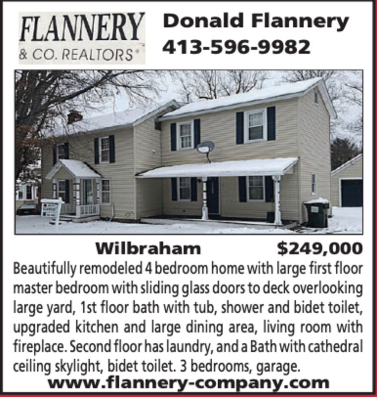 FLANNERY Donald Flannery& CO. REALTORS413-596-9982$249,000WilbrahamBeautifully remodeled 4 bedroom home with large first floormaster bedroom with sliding glass doors to deck overlookinglarge yard, 1st floor bath with tub, shower and bidet toilet,upgraded kitchen and large dining area, living room withfireplace. Second floor has laundry, anda Bath with cathedralceiling skylight, bidet toilet. 3 bedrooms, garage.www.flannery-company.com FLANNERY Donald Flannery & CO. REALTORS 413-596-9982 $249,000 Wilbraham Beautifully remodeled 4 bedroom home with large first floor master bedroom with sliding glass doors to deck overlooking large yard, 1st floor bath with tub, shower and bidet toilet, upgraded kitchen and large dining area, living room with fireplace. Second floor has laundry, anda Bath with cathedral ceiling skylight, bidet toilet. 3 bedrooms, garage. www.flannery-company.com