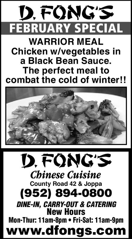 D. FONG'SFEBRUARY SPECIALWARRIOR MEALChicken w/vegetables ina Black Bean Sauce.The perfect meal tocombat the cold of winter!!D. FONG'SChinese CuisineCounty Road 42 & Joppa(952) 894-0800DINE-IN, CARRY-OUT & CATERINGNew HoursMon-Thur: 11am-8pm  Fri-Sat: 11am-9pmwww.dfongs.com D. FONG'S FEBRUARY SPECIAL WARRIOR MEAL Chicken w/vegetables in a Black Bean Sauce. The perfect meal to combat the cold of winter!! D. FONG'S Chinese Cuisine County Road 42 & Joppa (952) 894-0800 DINE-IN, CARRY-OUT & CATERING New Hours Mon-Thur: 11am-8pm  Fri-Sat: 11am-9pm www.dfongs.com