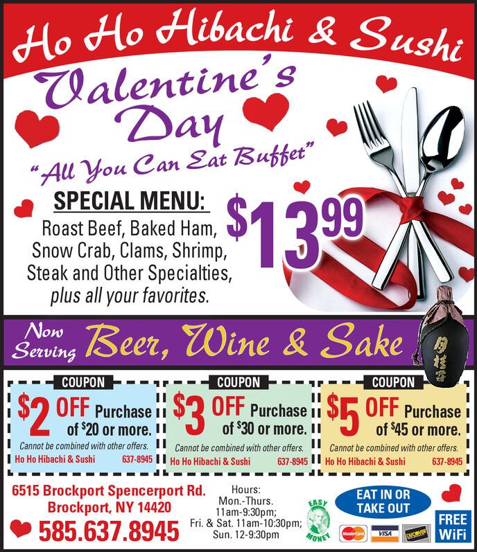 "Ho Ho Hibachi & SushiValentine'sDay""All You Can Eat Buffet""SPECIAL MENU:$1399Roast Beef, Baked Ham,Snow Crab, Clams, Shrimp,Steak and Other Specialties,plus all your favorites.NowSaving Beer, Wine & SakeCOUPONCOUPONOFF Purchase iICOUPON--$3$20$5IIOFF Purchase iOFF Purchase iIof $30 or more. IICannot be combined with other offers. ""of $20 or more. I!Cannot be combined with other offers. 11I Ho Ho Hibachi & Sushiof $45 or more. !Cannot be combined with other offers.637-8945 II Ho Ho Hibachi & Sushi637-8945 