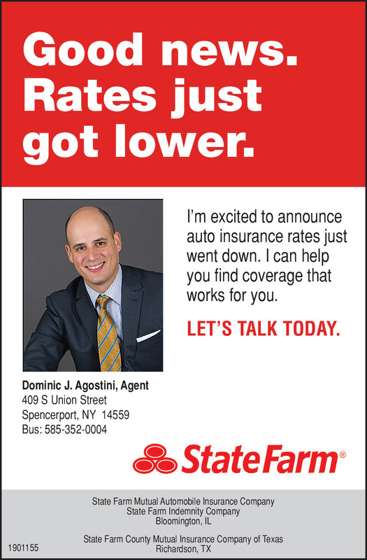 Good news.Rates justgot lower.I'm excited to announceauto insurance rates justwent down. I can helpyou find coverage thatworks for you.LET'S TALK TODAY.Dominic J. Agostini, Agent409 S Union StreetSpencerport, NY 14559Bus: 585-352-0004State FarmState Farm Mutual Automobile Insurance CompanyState Farm Indemnity CompanyBloomington, ILState Farm County Mutual Insurance Company of TexasRichardson, TX1901155 Good news. Rates just got lower. I'm excited to announce auto insurance rates just went down. I can help you find coverage that works for you. LET'S TALK TODAY. Dominic J. Agostini, Agent 409 S Union Street Spencerport, NY 14559 Bus: 585-352-0004 State Farm State Farm Mutual Automobile Insurance Company State Farm Indemnity Company Bloomington, IL State Farm County Mutual Insurance Company of Texas Richardson, TX 1901155