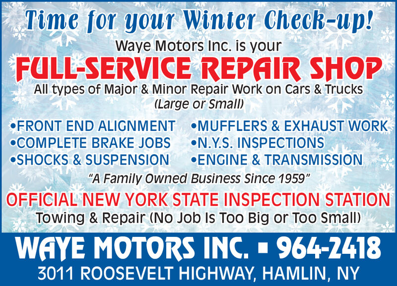 """Time for your Winter Check-up!Waye Motors Inc. is yourFULL-SERVICE REPAIR SHOPAll types of Major & Minor Repair Work on Cars & Trucks(Large or Small)FRONT END ALIGNMENTMUFFLERS & EXHAUST WORKCOMPLETE BRAKE JOBSN.Y.S. INSPECTIONSOSHOCKS & SUSPENSIONENGINE & TRANSMISSION""""A Family Owned Business Since 1959""""OFFICIAL NEW YORK STATE INSPECTION STATIONTowing & Repair (No Job Is Too Big or Too Small)WAYE MOTORS INC.  964-24183011 ROOSEVELT HIGHWAY, HAMLIN, NY Time for your Winter Check-up! Waye Motors Inc. is your FULL-SERVICE REPAIR SHOP All types of Major & Minor Repair Work on Cars & Trucks (Large or Small) FRONT END ALIGNMENT MUFFLERS & EXHAUST WORK COMPLETE BRAKE JOBS N.Y.S. INSPECTIONS OSHOCKS & SUSPENSION ENGINE & TRANSMISSION """"A Family Owned Business Since 1959"""" OFFICIAL NEW YORK STATE INSPECTION STATION Towing & Repair (No Job Is Too Big or Too Small) WAYE MOTORS INC.  964-2418 3011 ROOSEVELT HIGHWAY, HAMLIN, NY"""