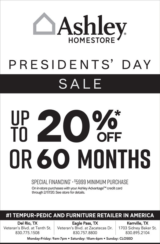 OAshleyHOMESTOREPRESIDENTS DAYSALEUP 20%TOOFFOR 60 MONTHSSPECIAL FINANCING' $5999 MINIMUM PURCHASEOn instore purchases with your Ashley Advantage credit cardthrough 2/17/20. See store for details.#1 TEMPUR-PEDIC AND FURNITURE RETAILER IN AMERICAEagle Pass, TXVeteran's Blvd. at Zacatecas Dr.Del Rio, TXKerville, TX1703 Sidney Baker St.830.895.2104Veteran's Blvd. at Tenth St.830.775.1508830.757.8800Monday-Friday: 9am-7pm  Saturday: 10am-6pm  Sunday: CLOSED OAshley HOMESTORE PRESIDENTS DAY SALE UP 20% TO OFF OR 60 MONTHS SPECIAL FINANCING' $5999 MINIMUM PURCHASE On instore purchases with your Ashley Advantage credit card through 2/17/20. See store for details. #1 TEMPUR-PEDIC AND FURNITURE RETAILER IN AMERICA Eagle Pass, TX Veteran's Blvd. at Zacatecas Dr. Del Rio, TX Kerville, TX 1703 Sidney Baker St. 830.895.2104 Veteran's Blvd. at Tenth St. 830.775.1508 830.757.8800 Monday-Friday: 9am-7pm  Saturday: 10am-6pm  Sunday: CLOSED