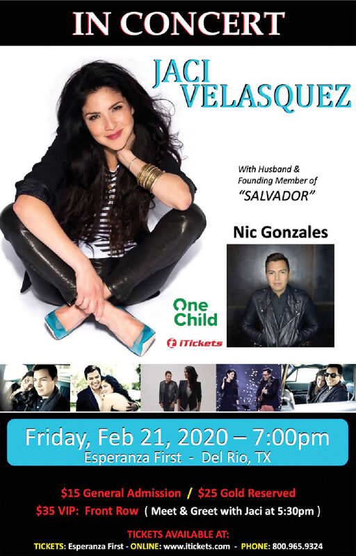 "IN CONCERTJACIVELASQUEZWith Husband &Founding Member of""SALVADOR""Nic GonzalesOneChildO ITicketsFriday, Feb 21, 2020  7:00pmEsperanza First - Del Rio, TX$15 General Admission / $25 Gold Reserved$35 VIP: Front Row (Meet & Greet with Jaci at 5:30pm )TICKETS AVAILABLE AT:TICKETS: Esperanza First - ONLINE: www.itickets.com - PHONE: 800.965.9324 IN CONCERT JACI VELASQUEZ With Husband & Founding Member of ""SALVADOR"" Nic Gonzales One Child O ITickets Friday, Feb 21, 2020  7:00pm Esperanza First - Del Rio, TX $15 General Admission / $25 Gold Reserved $35 VIP: Front Row (Meet & Greet with Jaci at 5:30pm ) TICKETS AVAILABLE AT: TICKETS: Esperanza First - ONLINE: www.itickets.com - PHONE: 800.965.9324"