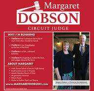 MargaretDOBSONCIRCUIT JUDGEWHY I'M RUNNINGI believe that if someone has to be incOurt, their story should be heard..I believe in our Constitutionas the law of the land.I believe in a fair, unbiasedjudiciary..I believe the legislature makes the laws,and judges interpret the laws.ABOUT MARGARETUALR: Bowen School of Law (w/ high honors)Small business owner of 18 yearsAttends Sheridan Church of Christ6th generation ArkansanWife to DavidMother to Nathan, Byrd, and ShayneMargaret Dobson and Governor Asa Hutchinson,who appointed her Special Justice to the Arkansas Supreme Courtwww.MARGARETDOBSON.comPAID FOR BY THE COMMITEE TO ELECT MARGARET DOBSON Margaret DOBSON CIRCUIT JUDGE WHY I'M RUNNING I believe that if someone has to be in cOurt, their story should be heard. .I believe in our Constitution as the law of the land. I believe in a fair, unbiased judiciary. .I believe the legislature makes the laws, and judges interpret the laws. ABOUT MARGARET UALR: Bowen School of Law (w/ high honors) Small business owner of 18 years Attends Sheridan Church of Christ 6th generation Arkansan Wife to David Mother to Nathan, Byrd, and Shayne Margaret Dobson and Governor Asa Hutchinson, who appointed her Special Justice to the Arkansas Supreme Court www.MARGARETDOBSON.com PAID FOR BY THE COMMITEE TO ELECT MARGARET DOBSON