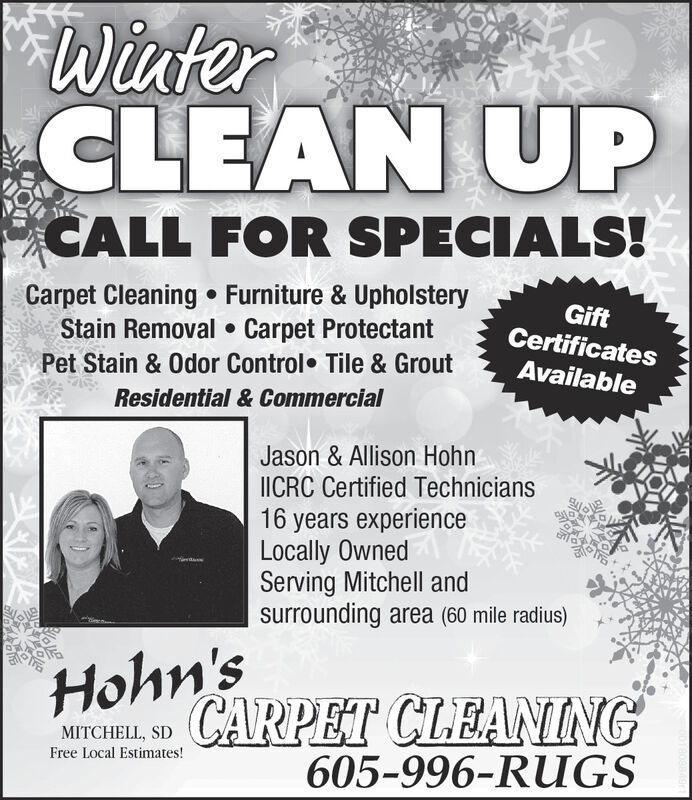 WinterCLEAN UPCALL FOR SPECIALS!Carpet Cleaning  Furniture & UpholsteryStain Removal  Carpet ProtectantGiftCertificatesPet Stain & Odor Control Tile & GroutAvailableResidential & CommercialJason & Allison HohnIICRC Certified Technicians16 years experienceLocally OwnedServing Mitchell andsurrounding area (60 mile radius)Hohn'sCARPET CLEANNGMITCHELL, SDFree Local Estimates!605-996-RUGS Winter CLEAN UP CALL FOR SPECIALS! Carpet Cleaning  Furniture & Upholstery Stain Removal  Carpet Protectant Gift Certificates Pet Stain & Odor Control Tile & Grout Available Residential & Commercial Jason & Allison Hohn IICRC Certified Technicians 16 years experience Locally Owned Serving Mitchell and surrounding area (60 mile radius) Hohn's CARPET CLEANNG MITCHELL, SD Free Local Estimates! 605-996-RUGS