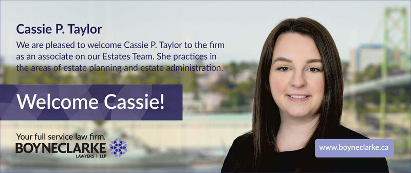 Cassie P. TaylorWe are pleased to welcome Cassie P. Taylor to the firmas an associate on our Estates Team. She practices inthe areas of estate planning and estate administration.Welcome Cassie!Your full service law firm.BOYNECLARIKEwww.boyneclarke.caLAWYERS I LLP Cassie P. Taylor We are pleased to welcome Cassie P. Taylor to the firm as an associate on our Estates Team. She practices in the areas of estate planning and estate administration. Welcome Cassie! Your full service law firm. BOYNECLARIKE www.boyneclarke.ca LAWYERS I LLP