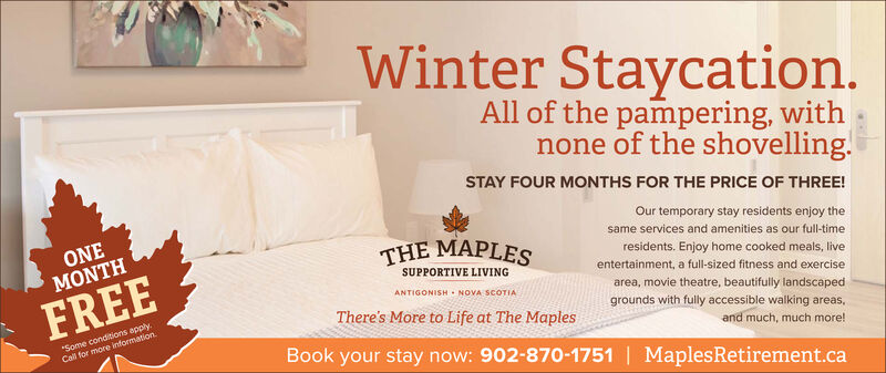 """Winter Staycation.All of the pampering, withnone of the shovelling.STAY FOUR MONTHS FOR THE PRICE OF THREE!Our temporary stay residents enjoy theONEMONTHsame services and amenities as our full-timeTHE MAPLESresidents. Enjoy home cooked meals, liveentertainment, a full-sized fitness and exerciseSUPPORTIVE LIVINGFREEANTIGONISH NOVA SCOTIAarea, movie theatre, beautifully landscaped""""Some conditions applyCall for more informationThere's More to Life at The Maplesgrounds with fully accessible walking areas,and much, much more!Book your stay now: 902-870-1751   MaplesRetirement.ca Winter Staycation. All of the pampering, with none of the shovelling. STAY FOUR MONTHS FOR THE PRICE OF THREE! Our temporary stay residents enjoy the ONE MONTH same services and amenities as our full-time THE MAPLES residents. Enjoy home cooked meals, live entertainment, a full-sized fitness and exercise SUPPORTIVE LIVING FREE ANTIGONISH NOVA SCOTIA area, movie theatre, beautifully landscaped """"Some conditions apply Call for more information There's More to Life at The Maples grounds with fully accessible walking areas, and much, much more! Book your stay now: 902-870-1751   MaplesRetirement.ca"""