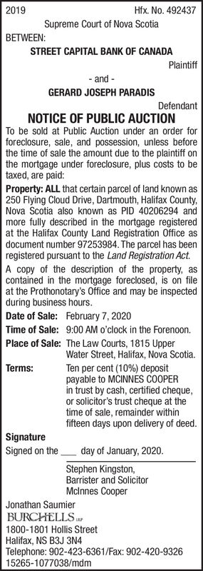 2019Hfx. No. 492437Supreme Court of Nova ScotiaBETWEEN:STREET CAPITAL BANK OF CANADAPlaintiff- and -GERARD JOSEPH PARADISDefendantNOTICE OF PUBLIC AUCTIONTo be sold at Public Auction under an order forforeclosure, sale, and possession, unless beforethe time of sale the amount due to the plaintiff onthe mortgage under foreclosure, plus costs to betaxed, are paid:Property: ALL that certain parcel of land known as250 Flying Cloud Drive, Dartmouth, Halifax County,Nova Scotia also known as PID 40206294 andmore fully described in the mortgage registeredat the Halifax County Land Registration Office asdocument number 97253984. The parcel has beenregistered pursuant to the Land Registration Act.A copy of the description of the property, ascontained in the mortgage foreclosed, is on fileat the Prothonotary's Office and may be inspectedduring business hours.Date of Sale: February 7, 2020Time of Sale: 9:00 AM o'clock in the Forenoon.Place of Sale: The Law Courts, 1815 UpperWater Street, Halifax, Nova Scotia.Ten per cent (10%) depositpayable to MCINNES COOPERin trust by cash, certified cheque,or solicitor's trust cheque at thetime of sale, remainder withinfifteen days upon delivery of deed.Terms:SignatureSigned on theday of January, 2020.Stephen Kingston,Barrister and SolicitorMclnnes CooperJonathan SaumierBURCHELLS1800-1801 Hollis StreetHalifax, NS B3J 3N4Telephone: 902-423-6361/Fax: 902-420-932615265-1077038/mdm 2019 Hfx. No. 492437 Supreme Court of Nova Scotia BETWEEN: STREET CAPITAL BANK OF CANADA Plaintiff - and - GERARD JOSEPH PARADIS Defendant NOTICE OF PUBLIC AUCTION To be sold at Public Auction under an order for foreclosure, sale, and possession, unless before the time of sale the amount due to the plaintiff on the mortgage under foreclosure, plus costs to be taxed, are paid: Property: ALL that certain parcel of land known as 250 Flying Cloud Drive, Dartmouth, Halifax County, Nova Scotia also known as PID 40206294 and more fully described in the mortgage registered at
