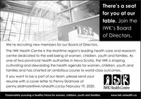 There's a seatfor you at ourtable. Join theRISI3IWK's Boardof Directors.WK Health CentreWe're recruiting new members for our Board of Directors.The IWK Health Centre is the Maritime region's leading health care and researchcentre dedicated to the well-being of women, children, youth and families. Asone of two provincial health authorities in Nova Scotia, the IWK is shaping,cultivating and stewarding the health agenda for women, children, youth andfamilies and has charted an ambitious course to world-class outcomes.If you want to be a part of our team, please send yourresume with a cover letter to Penny Skidmore atpenny.skidmore@iwk.nshealth.ca by February 19, 2020.IWK Health CentrePassionately pursuing a healthy future for women, children, youth and families.www.iwk.nshealth.ca There's a seat for you at our table. Join the RISI3 IWK's Board of Directors. WK Health Centre We're recruiting new members for our Board of Directors. The IWK Health Centre is the Maritime region's leading health care and research centre dedicated to the well-being of women, children, youth and families. As one of two provincial health authorities in Nova Scotia, the IWK is shaping, cultivating and stewarding the health agenda for women, children, youth and families and has charted an ambitious course to world-class outcomes. If you want to be a part of our team, please send your resume with a cover letter to Penny Skidmore at penny.skidmore@iwk.nshealth.ca by February 19, 2020. IWK Health Centre Passionately pursuing a healthy future for women, children, youth and families. www.iwk.nshealth.ca