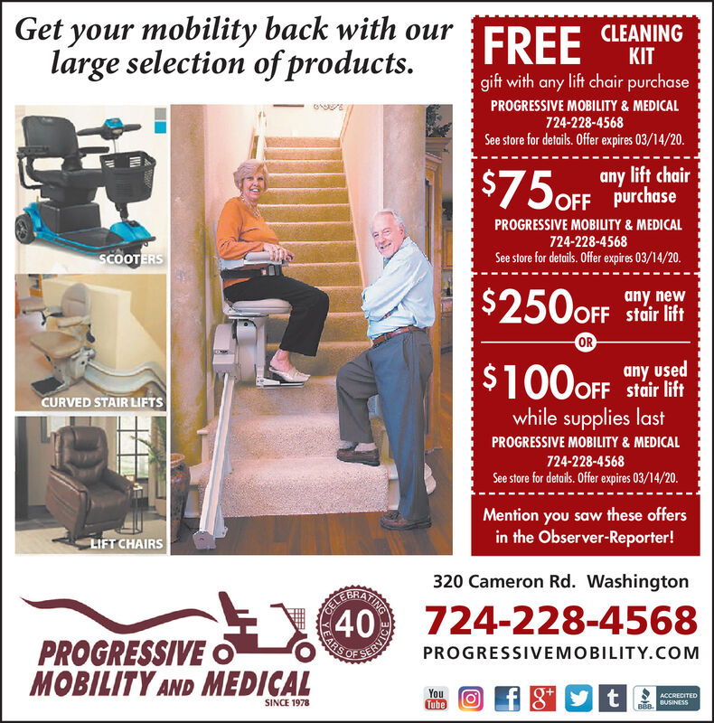 Get your mobility back with ourlarge selection of productsFREECLEANINGKITgift with any lift chair purchasePROGRESSIVE MOBILITY & MEDICAL724-228-4568See store for details. Offer expires 10/31/19.any lift chairOFF purchasePROGRESSIVE MOBILITY & MEDICAL724-228-4568See store for details. Offer expires 10/31/19SCOOTERS$250OFFany newOFF stair liftORany usedOFF stair liftCURVED STAIR LIFTSwhile supplies lastPROGRESSIVE MOBILITY & MEDICAL724-228-4568See store for details. Offer expires 10/31/19.Mention you saw these offersin the Observer-Reporter!LIFT CHAIRS320 Cameron Rd. Washington724-228-4568PROGRESSIVEMOBILITY AND MEDICALPROGRESSIVEMOBILITY.COMOFYouTubetACCREDITEDSINCE 19788BA BUSaNESS40VICE Get your mobility back with our large selection of products FREE CLEANING KIT gift with any lift chair purchase PROGRESSIVE MOBILITY & MEDICAL 724-228-4568 See store for details. Offer expires 10/31/19. any lift chair OFF purchase PROGRESSIVE MOBILITY & MEDICAL 724-228-4568 See store for details. Offer expires 10/31/19 SCOOTERS $250OFF any new OFF stair lift OR any used OFF stair lift CURVED STAIR LIFTS while supplies last PROGRESSIVE MOBILITY & MEDICAL 724-228-4568 See store for details. Offer expires 10/31/19. Mention you saw these offers in the Observer-Reporter! LIFT CHAIRS 320 Cameron Rd. Washington 724-228-4568 PROGRESSIVE MOBILITY AND MEDICAL PROGRESSIVEMOBILITY.COM OF You Tube t ACCREDITED SINCE 1978 8BA BUSaNESS 40 VICE