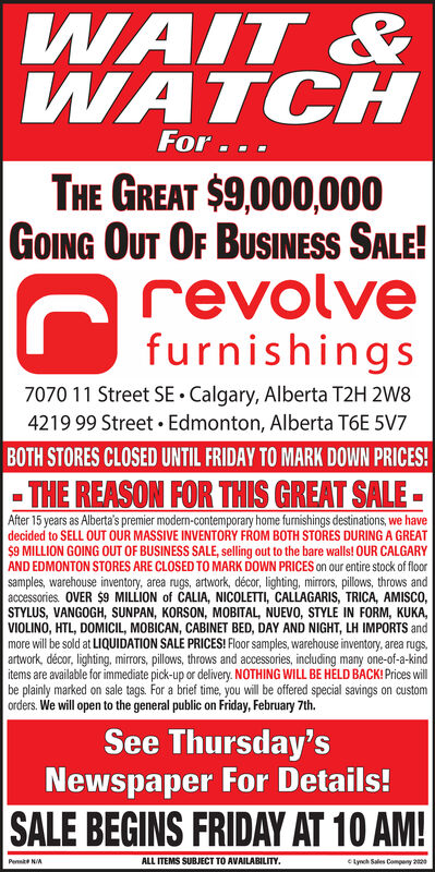 WAIT &WATCHFor...THE GREAT $9,000,000GOING OUT OF BUSINESS SALE!revolvefurnishings7070 11 Street SE  Calgary, Alberta T2H 2W84219 99 Street Edmonton, Alberta T6E 5V7BOTH STORES CLOSED UNTIL FRIDAY TO MARK DOWN PRICES!- THE REASON FOR THIS GREAT SALE -After 15 years as Alberta's premier modern-contemporary home furnishings destinations, we havedecided to SELL OUT OUR MASSIVE INVENTORY FROM BOTH STORES DURING A GREAT$9 MILLION GOING OUT OF BUSINESS SALE, selling out to the bare walls! OUR CALGARYAND EDMONTON STORES ARE CLOSED TO MARK DOWN PRICES on our entire stock of floorsamples, warehouse inventory, area rugs, artwork, décor, lighting, mirrors, pillows, throws andaccessories. OVER $9 MILLION of CALIA, NICOLETTI, CALLAGARIS, TRICA, AMISCO,STYLUS, VANGOGH, SUNPAN, KORSON, MOBITAL, NUEVO, STYLE IN FORM, KUKA,VIOLINO, HTL, DOMICIL, MOBICAN, CABINET BED, DAY AND NIGHT, LH IMPORTS andmore will be sold at LIQUIDATION SALE PRICES! Floor samples, warehouse inventory, area rugs,artwork, décor, lighting, mirrors, pillows, throws and accessories, including many one-of-a-kinditems are available for immediate pick-up or delivery. NOTHING WILL BE HELD BACK! Prices willbe plainly marked on sale tags. For a brief time, you will be offered special savings on customorders. We will open to the general public on Friday, February 7th.See Thursday'sNewspaper For Details!SALE BEGINS FRIDAY AT 10 AM!Pe NAALL ITEMS SUBJECT TO AVAILABILITY.Lynch Sales Compeny 220 WAIT & WATCH For... THE GREAT $9,000,000 GOING OUT OF BUSINESS SALE! revolve furnishings 7070 11 Street SE  Calgary, Alberta T2H 2W8 4219 99 Street Edmonton, Alberta T6E 5V7 BOTH STORES CLOSED UNTIL FRIDAY TO MARK DOWN PRICES! - THE REASON FOR THIS GREAT SALE - After 15 years as Alberta's premier modern-contemporary home furnishings destinations, we have decided to SELL OUT OUR MASSIVE INVENTORY FROM BOTH STORES DURING A GREAT $9 MILLION GOING OUT OF BUSINESS SALE, selling out to the bare walls! OUR CALGARY AND EDMONTON STORES ARE C