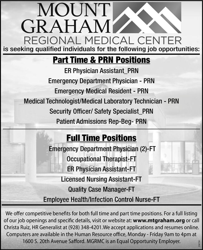 MOUNTGRAHAMREGIONAL MEDICAL CENTERis seeking qualified individuals for the following job opportunities:Part Time & PRN PositionsER Physician Assistant_PRNEmergency Department Physician - PRN%3DEmergency Medical Resident - PRNMedical Technologist/Medical Laboratory Technician - PRNSecurity Officer/ Safety Specialist_PRNPatient Admissions Rep-Beg- PRNFull Time PositionsEmergency Department Physician (2)-FTOccupational Therapist-FTER Physician Assistant-FTLicensed Nursing Assistant-FTQuality Case Manager-FTEmployee Health/Infection Control Nurse-FTWe offer competitive benefits for both full time and part time positions. For a full listingof our job openings and specific details, visit or website at: www.mtgraham.org or callChrista Ruiz, HR Generalist at (928) 348-4201.We accept applications and resumes online.Computers are available in the Human Resource office, Monday - Friday 9am to 4pm at1600 S. 20th Avenue Safford. MGRMC is an Equal Opportunity Employer. MOUNT GRAHAM REGIONAL MEDICAL CENTER is seeking qualified individuals for the following job opportunities: Part Time & PRN Positions ER Physician Assistant_PRN Emergency Department Physician - PRN %3D Emergency Medical Resident - PRN Medical Technologist/Medical Laboratory Technician - PRN Security Officer/ Safety Specialist_PRN Patient Admissions Rep-Beg- PRN Full Time Positions Emergency Department Physician (2)-FT Occupational Therapist-FT ER Physician Assistant-FT Licensed Nursing Assistant-FT Quality Case Manager-FT Employee Health/Infection Control Nurse-FT We offer competitive benefits for both full time and part time positions. For a full listing of our job openings and specific details, visit or website at: www.mtgraham.org or call Christa Ruiz, HR Generalist at (928) 348-4201.We accept applications and resumes online. Computers are available in the Human Resource office, Monday - Friday 9am to 4pm at 1600 S. 20th Avenue Safford. MGRMC is an Equal Opportunity Employer.