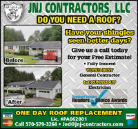 "JNJ CONTRACTORS, LLCDO YOU NEEDAROOF?Have your shinglesseen better days?Give us a call todayfor your Free Estimate!O Fully InsuredVOTED BESTGeneral ContractorBefore1st RUNNER UPElectricianStandard SpeakerReaders Choice Awards2019""AfterStandartupke.comeadeteONE DAY ROOF REPLACEMENTVISADISCOVERLic. #PA062801MasterCare Call 570-579-3264  Jed@jnj-contractors.com JNJ CONTRACTORS, LLC DO YOU NEEDAROOF? Have your shingles seen better days? Give us a call today for your Free Estimate! O Fully Insured VOTED BEST General Contractor Before 1st RUNNER UP Electrician Standard Speaker Readers Choice Awards 2019 ""After Standartupke.comeadete ONE DAY ROOF REPLACEMENT VISA DISCOVER Lic. #PA062801 MasterCare Call 570-579-3264  Jed@jnj-contractors.com"