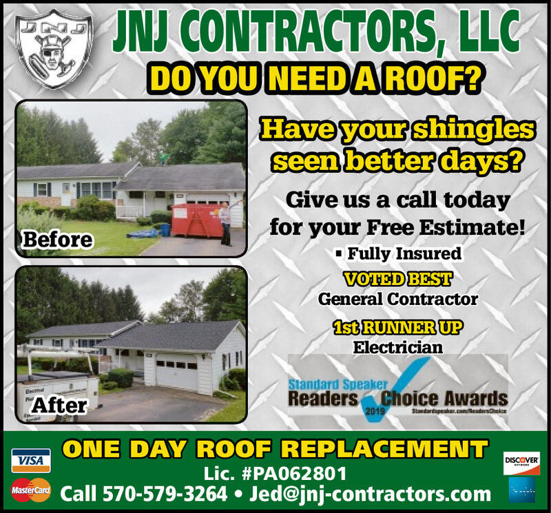 """JNJ CONTRACTORS, LLCDO YOU NEEDAROOF?Have your shinglesseen better days?Give us a call todayfor your Free Estimate!O Fully InsuredVOTED BESTGeneral ContractorBefore1st RUNNER UPElectricianStandard SpeakerReaders Choice Awards2019""""AfterStandartupke.comeadeteONE DAY ROOF REPLACEMENTVISADISCOVERLic. #PA062801MasterCare Call 570-579-3264  Jed@jnj-contractors.com JNJ CONTRACTORS, LLC DO YOU NEEDAROOF? Have your shingles seen better days? Give us a call today for your Free Estimate! O Fully Insured VOTED BEST General Contractor Before 1st RUNNER UP Electrician Standard Speaker Readers Choice Awards 2019 """"After Standartupke.comeadete ONE DAY ROOF REPLACEMENT VISA DISCOVER Lic. #PA062801 MasterCare Call 570-579-3264  Jed@jnj-contractors.com"""