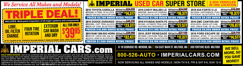 "k IMPERIAL USED CAR SUPER STORE IN ONE LOCATION2,500 VEHICLESWe Service All Makes and Models!2016 TOYOTA COROLLA NEMRal hor$24,050GREAT ON GAS, BACK-UP CAM PRIC:NEW Rtal Pier$18,6902018 CHEVY MALIBU LS NE Real Prior24,0402016 KIA FORTE 5 LXSTPO048-S TRIM, 15ALLOYS, $143 BLUETOOTH ALLOYS, TURBO PR S16 37 H1220A- HATCHBACK, FUEL LES40078R - BACK-UP CAMERAEFFICIENT, BLUETOOTH, 2OL PRIC 9,377PRICED $9.500 UNDER RETAIL PRICE!2016 GMC CANYON 4X4 NEW Rebal Pie36,820NAV, CREW CAB, 1e"" ALLOYS PRICE 26,877PRICED $9,900 UNDER RETAIL PRICEI2016 FORD ESCAPE SE NEN Ral Proe29,755H9406A - SYNC, 17"" ALLOYS. OLESALETRIPLE DEAL!ESALEPRICED S7,700 UNDER RETAIL PRICE!PRICED $9.700 UNDER RETAIL PRICE!INCLUDES: Multi-point inspection of all major systems and components.FOUR TIREROTATION2016 DODGE DURANGO NEM Ral Pior40,230FD1038OL - SXT TRIM, ALLOYS, OLESALEBACK-UP CAM, BLUETOOTH PRICE 23,377 LEATHER, NAV, MOONROOF, VSPRICED S16.900 UNDER RETAIL PRICEI2018 HYUNDAI SANTA FE NEN Ral PrceS38,605H1048 - ULTIMATE TRIM, AWD.120-037A - BACK-UPWHOLESALISLUBE,OIL FILTEREXTERIOR ALL FOR ONLY:PRICEZ1,577OLESALECAM,CAR WASHPRICED $11,100 UNDER RETAIL PRICEINEW Ratal Pio39.998PRICE2018 JEEP RENEGADE NEN Rtal Price$27,120010295 - LATITUDE TRIM S17.377BACK-UP CAM, BLUETOOTH PRICE:PRICED $9,700 UNDER RETAIL PRICEIAND DRY S39952019 RAM 1500 BIG HORN101011IR CREW CAB, 4XA, SLT. SALE $32 A77DACKUP CAMERA, 2K MILES PRICE14,377CHANGEUP TO 1 QUARTS OF OIL SYNTETIC OLS AND SPECIALTY VEHICLES HGHER DESEL VEHCLES EXCLUDEDALLOYS, HEMI V8, BLUETOOTHPRICED $15.20O UNDER RETAIL PRICEIPRICED S7.50O UNDER RETAIL PRICEIIMPERIAL CARS.com8-18 UXBRIDGE RD. MENDON, MA 