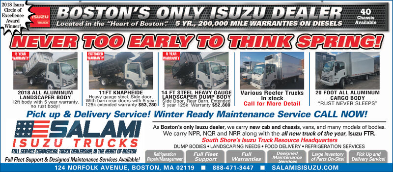 """2018 IsuzuCircle ofExcellenceAwardWinnerBOSTON'S ONLY ISUZU DEALER40Located in the """"Heart of Boston 5 YR., 200,000 MILE WARRANTIES ON DIESELSChassisAvailableNEVER TOO EARLY TO THINK SPRING!EXTENDEDWARRANTYS YEARWARRANTYS YEARWARRANTYVarious Reefer TrucksIn stockCall for More Detail14 FT STEEL HEAVY GAUGELANDSCAPER DUMP BODYSide Door, Rear Barn, Extended5 year 125k Warranty $52,80011FT KNAPHEIDEHeavy gauge steel. Side door.With barn rear doors with 5 year125k extended warranty $53,2802018 ALL ALUMINUMLANDSCAPER BODY12ft body with 5 year warranty.no rust body!20 FOOT ALL ALUMINUMCARGO BODY""""RUST NEVER SLEEPS""""Pick up & Delivery Service! Winter Ready Maintenance Service CALL NOW!ESALAMIAs Boston's only Isuzu dealer, we carry new cab and chassis, vans, and many models of bodies.We carry NPR, NQR and NRR along with the all new truck of the year, Isuzu FTR.South Shore's Isuzu Truck Resource HeadquartersDUMP BODIES  LANDSCAPING NEEDS  FOOD DELIVERY  REFRIGERATION SERVICESISUZU TRUCKSFIRL SEPVICE COANERCN RI ENESE, I THE MEART OF BOSTONDesignedMaintenanceServicesRefrigerationRepair/ManagementFull FleetFullWarrantiesLarge Inventoryof Parts On-Site!Pick Up andDelivery Service!Full Fleet Support & Designed Maintenance Services Available!!SupportI SALAMISISUZU.COM124 NORFOLK AVENUE, BOSTON, MA 02119888-471-3447 2018 Isuzu Circle of Excellence Award Winner BOSTON'S ONLY ISUZU DEALER 40 Located in the """"Heart of Boston 5 YR., 200,000 MILE WARRANTIES ON DIESELS Chassis Available NEVER TOO EARLY TO THINK SPRING! EXTENDED WARRANTY S YEAR WARRANTY S YEAR WARRANTY Various Reefer Trucks In stock Call for More Detail 14 FT STEEL HEAVY GAUGE LANDSCAPER DUMP BODY Side Door, Rear Barn, Extended 5 year 125k Warranty $52,800 11FT KNAPHEIDE Heavy gauge steel. Side door. With barn rear doors with 5 year 125k extended warranty $53,280 2018 ALL ALUMINUM LANDSCAPER BODY 12ft body with 5 year warranty. no rust body! 20 FOOT ALL ALUMINUM CARGO BODY """"RUST NEVER SLEEPS"""" Pick up & Delivery Service! Winte"""