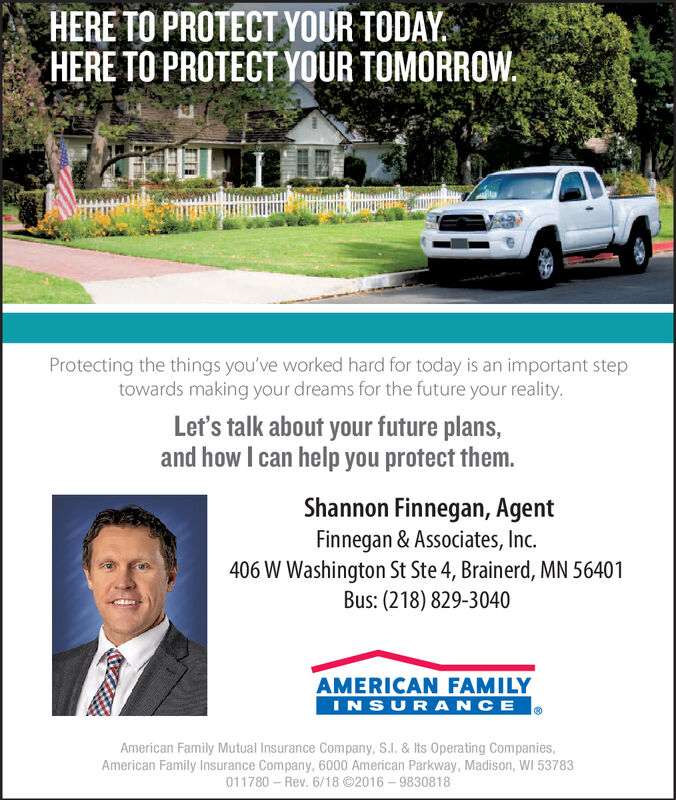 HERE TO PROTECT YOUR TODAYHERE TO PROTECT YOUR TOMORROWProtecting the things you've worked hard for today is an important steptowards making your dreams for the future your reality.Let's talk about your future plans,and how I can help you protect them.Shannon Finnegan, AgentFinnegan & Associates, Inc.406 W Washington St Ste 4, Brainerd, MN 56401Bus: (218) 829-3040AMERICAN FAMILYINSURANCEAmerican Family Mutual Insurance Company, S.I. & Its Operating Companies,American Family Insurance Company, 6000 American Parkway, Madison, WI 53783011780 Rev. 6/18 ©2016-9830818 HERE TO PROTECT YOUR TODAY HERE TO PROTECT YOUR TOMORROW Protecting the things you've worked hard for today is an important step towards making your dreams for the future your reality. Let's talk about your future plans, and how I can help you protect them. Shannon Finnegan, Agent Finnegan & Associates, Inc. 406 W Washington St Ste 4, Brainerd, MN 56401 Bus: (218) 829-3040 AMERICAN FAMILY INSURANCE American Family Mutual Insurance Company, S.I. & Its Operating Companies, American Family Insurance Company, 6000 American Parkway, Madison, WI 53783 011780 Rev. 6/18 ©2016-9830818