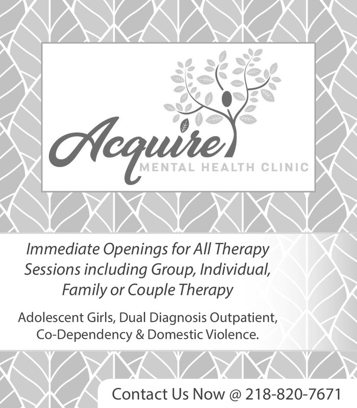 Acquire)MENTAL HEALTH CLINICImmediate Openings for All TherapySessions including Group, Individual,Family or Couple TherapyAdolescent Girls, Dual Diagnosis Outpatient,Co-Dependency & Domestic Violence.Contact Us Now @ 218-820-7671 Acquire) MENTAL HEALTH CLINIC Immediate Openings for All Therapy Sessions including Group, Individual, Family or Couple Therapy Adolescent Girls, Dual Diagnosis Outpatient, Co-Dependency & Domestic Violence. Contact Us Now @ 218-820-7671