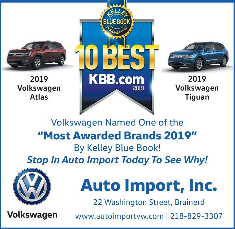 """HELLEYBLUE BOOKOFFICIGUIDE10 BESTKBB.com20192019VolkswagenAtlasVolkswagenTiguan2019Volkswagen Named One of the""""Most Awarded Brands 2019""""By Kelley Blue Book!Stop In Auto Import Today To See Why!Auto Import, Inc.22 Washington Street, BrainerdVolkswagenwww.autoimportvw.com 