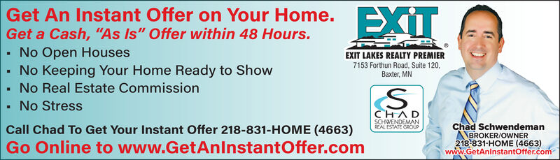 """Get An Instant Offer on Your Home.EXITGet a Cash, """"As Is"""" Offer within 48 Hours.No Open Houses- No Keeping Your Home Ready to ShowEXIT LAKES REALTY PREMIER7153 Forthun Road, Suite 120,Baxter, MNNo Real Estate CommissionNo StressCHADSCHWENDEMANREAL ESTATE GROUPChad SchwendemanBROKER/OWNER218-831-HOME (4663)www.GetAnlnstantOffer.comCall Chad To Get Your Instant Offer 218-831-HOME (4663)Go Online to www.GetAnlnstantOffer.com Get An Instant Offer on Your Home. EXIT Get a Cash, """"As Is"""" Offer within 48 Hours. No Open Houses - No Keeping Your Home Ready to Show EXIT LAKES REALTY PREMIER 7153 Forthun Road, Suite 120, Baxter, MN No Real Estate Commission No Stress CHAD SCHWENDEMAN REAL ESTATE GROUP Chad Schwendeman BROKER/OWNER 218-831-HOME (4663) www.GetAnlnstantOffer.com Call Chad To Get Your Instant Offer 218-831-HOME (4663) Go Online to www.GetAnlnstantOffer.com"""
