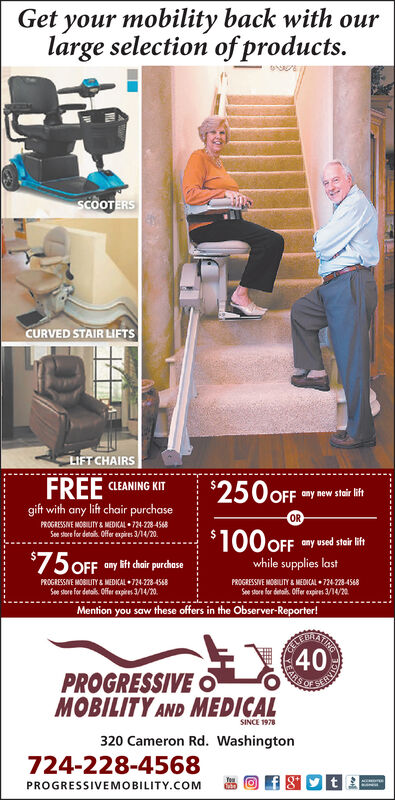 Get your mobility back with ourlarge selection of productsSCOOTERSCURVED STAIR LIFTSLIFT CHAIRSFREE CLEANING KIT$250 OFFany new stair liftgift with any lift chair purchaseORPROGRESSIVE MOBILITY&MEDICAL 724-228-4568Se stere for deta. Oer expires 1/30/19$100 OFFany used stair lift$75 OFFwhile supplies lastany lift chair purchasePROGRESSIVE MOBILITY& MEDKAL 724-228-4568PROGRESSIVE MOBILITY& MEDICAL 724-28-4568Soe store for detaik. Offer expires 11/30/19See stere for detsk Offer epies 11/30/19.Mention you saw these offers in the Observer-Reporter!PROGRESSIVEMOBILITY AND MEDICALSINCE 1978320 Cameron Rd. Washington724-228-4568PROGRESSIVEMOBILITY.COMo40 Get your mobility back with our large selection of products SCOOTERS CURVED STAIR LIFTS LIFT CHAIRS FREE CLEANING KIT $250 OFF any new stair lift gift with any lift chair purchase OR PROGRESSIVE MOBILITY&MEDICAL 724-228-4568 Se stere for deta. Oer expires 1/30/19 $100 OFF any used stair lift $75 OFF while supplies last any lift chair purchase PROGRESSIVE MOBILITY& MEDKAL 724-228-4568 PROGRESSIVE MOBILITY& MEDICAL 724-28-4568 Soe store for detaik. Offer expires 11/30/19 See stere for detsk Offer epies 11/30/19. Mention you saw these offers in the Observer-Reporter!  PROGRESSIVE MOBILITY AND MEDICAL SINCE 1978 320 Cameron Rd. Washington 724-228-4568 PROGRESSIVEMOBILITY.COM o 40