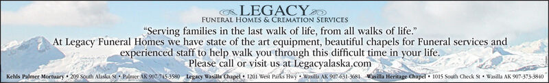 "LEGACYFUNERAL HOMES & CREMATION SERVICES""Serving families in the last walk of life, from all walks of life.""At Legacy Funeral Homes we have state of the art equipment, beautiful chapels for Funeral services andexperienced staff to help walk you through this difficult time in your life.Please call or visit us at Legacyalaska.comKehls Palmer Mortuary 209 south Alasla StPalmer AR 907745-3580 Legacy Wasila Chapel 1201 West Parks Hwy Wasilla AK 907-631-3681 asilla Heritage Chapel 1015 South Check St Wasilla AK 907-373-3840 LEGACY FUNERAL HOMES & CREMATION SERVICES ""Serving families in the last walk of life, from all walks of life."" At Legacy Funeral Homes we have state of the art equipment, beautiful chapels for Funeral services and experienced staff to help walk you through this difficult time in your life. Please call or visit us at Legacyalaska.com Kehls Palmer Mortuary 209 south Alasla StPalmer AR 907745-3580 Legacy Wasila Chapel 1201 West Parks Hwy Wasilla AK 907-631-3681 asilla Heritage Chapel 1015 South Check St Wasilla AK 907-373-3840"
