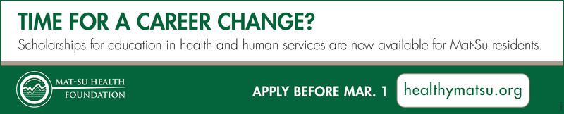 TIME FOR A CAREER CHANGE?Scholarships for education in health and human services are now available for Mat-Su residents.MAT-SU HEALTHAPPLY BEFORE MAR. 1 healthymatsu.orgFOUNDATION TIME FOR A CAREER CHANGE? Scholarships for education in health and human services are now available for Mat-Su residents. MAT-SU HEALTH APPLY BEFORE MAR. 1 healthymatsu.org FOUNDATION