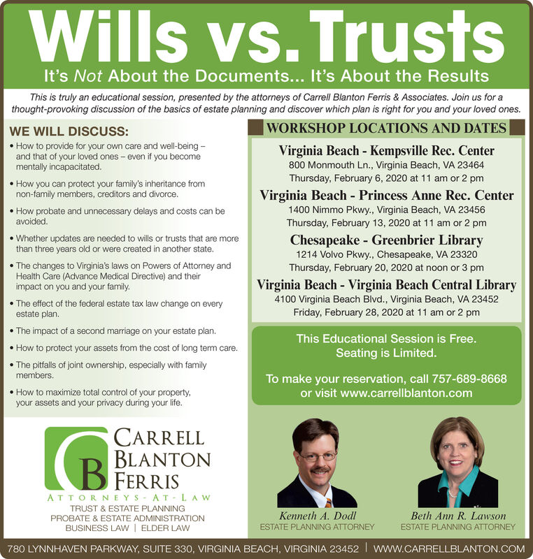 Wills vs. TrustsIt's Not About the Documents... It's About the ResultsThis is truly an educational session, presented by the attorneys of Carrell Blanton Ferris & Associates. Join us for athought-provoking discussion of the basics of estate planning and discover which plan is right for you and your loved ones.|WORKSHOP LOCATIONS AND DATESWE WILL DISCUSS: How to provide for your own care and well-being -and that of your loved ones - even if you becomementally incapacitated.Virginia Beach - Virginia Beach Central Library4100 Virginia Beach Blvd., Virginia Beach, VA 23452Tuesday, January 7, 2020 at 11 am or 2 pmWednesday, January 29, 2020 at 11 am or 2 pm How you can protect your family's inheritance fromnon-family members, creditors and divorce.Virginia Beach - Princess Anne Rec. Center1400 Nimmo Pkwy., Virginia Beach, VA 23456Friday, January 24, 2020 at 11 am or 2 pm How probate and unnecessary delays and costs can beavoided. Whether updates are needed to wills or trusts that are morethan three years old or were created in another state.Virginia Beach - West Neck Village Hall2580 Signature Dr, Virginia Beach, VA 23456Saturday, January 25, 2020 at 11 am The changes to Virginia's laws on Powers of Attorney andHealth Care (Advance Medical Directive) and theirimpact on you and your family.Virginia Beach - Kempsville Rec. Center800 Monmouth Ln., Virginia Beach, VA 23464Thursday, February 6, 2020 at 11 am or 2 pm The effect of the federal estate tax law change on everyestate plan. The impact of a second marriage on your estate plan. How to protect your assets from the cost of long term care. The pitfalls of joint ownership, especially with familyThis Educational Session is Free.Seating is Limited.members.To make your reservation, call 757-689-8668or visit www.carrellblanton.com How to maximize total control of your property,your assets and your privacy during your life.CARRELLBLANTONFERRISATTORNE YS - AT-LA WTRUST & ESTATE PLANNINGKenneth A. DodlIBeth Ann R. LawsonPROBATE 