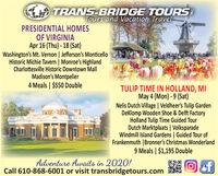 TRANS-BRIDGE TOURSTours and Vacation TravelPRESIDENTIAL HOMESOF VIRGINIAApr 16 (Thu) - 18 (Sat)Washington's Mt. Vernon | Jefferson's MonticelloHistoric Michie Tavern | Monroe's HighlandCharlottesville Historic Downtown MallMadison's Montpelier4 Meals | $550 DoubleTULIP TIME IN HOLLAND, MIMay 4 (Mon) - 9 (Sat)Nelis Dutch Village | Veldheer's Tulip GardenDeKlomp Wooden Shoe & Delft FactoryHolland Tulip Time Guided TourDutch Marktplaats | VolksparadeWindmill Island Gardens | Guided Tour ofFrankenmuth |Bronner's Christmas Wonderland9 Meals | $1,195 DoubleAdventure Awaits in 2020!Call 610-868-6001 or visit transbridgetours.comefSEANRS TRANS-BRIDGE TOURS Tours and Vacation Travel PRESIDENTIAL HOMES OF VIRGINIA Apr 16 (Thu) - 18 (Sat) Washington's Mt. Vernon | Jefferson's Monticello Historic Michie Tavern | Monroe's Highland Charlottesville Historic Downtown Mall Madison's Montpelier 4 Meals | $550 Double TULIP TIME IN HOLLAND, MI May 4 (Mon) - 9 (Sat) Nelis Dutch Village | Veldheer's Tulip Garden DeKlomp Wooden Shoe & Delft Factory Holland Tulip Time Guided Tour Dutch Marktplaats | Volksparade Windmill Island Gardens | Guided Tour of Frankenmuth |Bronner's Christmas Wonderland 9 Meals | $1,195 Double Adventure Awaits in 2020! Call 610-868-6001 or visit transbridgetours.com ef SEANRS