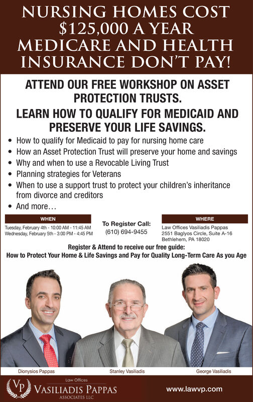 NURSING HOMES COST$125,000 A YEARMEDICARE AND HEALTHINSURANCE DON'T PAY!ATTEND OUR FREE WORKSHOP ON ASSETPROTECTION TRUSTS.LEARN HOW TO QUALIFY FOR MEDICAID ANDPRESERVE YOUR LIFE SAVINGS.How to qualify for Medicaid to pay for nursing home care How an Asset Protection Trust will preserve your home and savings Why and when to use a Revocable Living TrustPlanning strategies for Veterans When to use a support trust to protect your children's inheritancefrom divorce and creditorsAnd more...WHENWHERETo Register Call:(610) 694-9455Law Offices Vasiliadis Pappas2551 Baglyos Circle, Suite A-16Bethlehem, PA 18020Tuesday, February 4th - 10:00 AM - 11:45 AMWednesday, February 5th- 3:00 PM - 4:45 PMRegister & Attend to receive our free guide:How to Protect Your Home & Life Savings and Pay for Quality Long-Term Care As you AgeDionysios PappasStanley VasiliadisGeorge VasiliadisLaw OfficesP VASILIADIS PAPPASwww.lawvp.comASSOCIATES LLC NURSING HOMES COST $125,000 A YEAR MEDICARE AND HEALTH INSURANCE DON'T PAY! ATTEND OUR FREE WORKSHOP ON ASSET PROTECTION TRUSTS. LEARN HOW TO QUALIFY FOR MEDICAID AND PRESERVE YOUR LIFE SAVINGS. How to qualify for Medicaid to pay for nursing home care  How an Asset Protection Trust will preserve your home and savings  Why and when to use a Revocable Living Trust Planning strategies for Veterans  When to use a support trust to protect your children's inheritance from divorce and creditors And more... WHEN WHERE To Register Call: (610) 694-9455 Law Offices Vasiliadis Pappas 2551 Baglyos Circle, Suite A-16 Bethlehem, PA 18020 Tuesday, February 4th - 10:00 AM - 11:45 AM Wednesday, February 5th- 3:00 PM - 4:45 PM Register & Attend to receive our free guide: How to Protect Your Home & Life Savings and Pay for Quality Long-Term Care As you Age Dionysios Pappas Stanley Vasiliadis George Vasiliadis Law Offices P VASILIADIS PAPPAS www.lawvp.com ASSOCIATES LLC