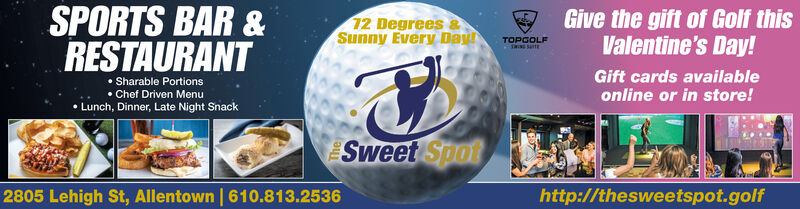 SPORTS BAR &12 Degrees &Sunny Every DayGive the gift of Golf thisValentine's Day!TOPGOLFRESTAURANT Sharable Portions Chef Driven Menu Lunch, Dinner, Late Night SnackGift cards availableonline or in store!Sweet Spot2805 Lehigh St, Allentown | 610.813.2536http://thesweetspot.golf SPORTS BAR & 12 Degrees & Sunny Every Day Give the gift of Golf this Valentine's Day! TOPGOLF RESTAURANT  Sharable Portions  Chef Driven Menu  Lunch, Dinner, Late Night Snack Gift cards available online or in store! Sweet Spot 2805 Lehigh St, Allentown | 610.813.2536 http://thesweetspot.golf