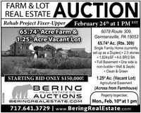 AUCTIONFARM & LOTREAL ESTATERehab Project Fixer-Upper February 24th at 1 PM EST65.74 Acre Farm &1.25 Acre Vacant Lot6078 Route 309,Germansville, PA 1805365.74* Ac. (Rte. 309)Single Family Home (currentlyset up as a Duplex)  2.5 stories 1,824±SF  4-5 BR/2 BA Full Basement  One side isnon-livable  Well & Septic Clean & Green1.25* Ac. (Vacant Lot)Agricultural Easement(Across from Farmhouse)STARTING BID ONLY $150,000!BERINGREAL ESTATE CO.AUCTI ONSProperty Inspection:Mon., Feb. 10th at 1 pmBERINGREALESTATE.COM717.641.3729 | www.BeringRealEstate.comAU005699 AUCTION FARM & LOT REAL ESTATE Rehab Project Fixer-Upper February 24th at 1 PM EST 65.74 Acre Farm & 1.25 Acre Vacant Lot 6078 Route 309, Germansville, PA 18053 65.74* Ac. (Rte. 309) Single Family Home (currently set up as a Duplex)  2.5 stories  1,824±SF  4-5 BR/2 BA  Full Basement  One side is non-livable  Well & Septic  Clean & Green 1.25* Ac. (Vacant Lot) Agricultural Easement (Across from Farmhouse) STARTING BID ONLY $150,000! BERING REAL ESTATE CO. AUCTI ONS Property Inspection: Mon., Feb. 10th at 1 pm BERINGREALESTATE.COM 717.641.3729 | www.BeringRealEstate.com AU005699