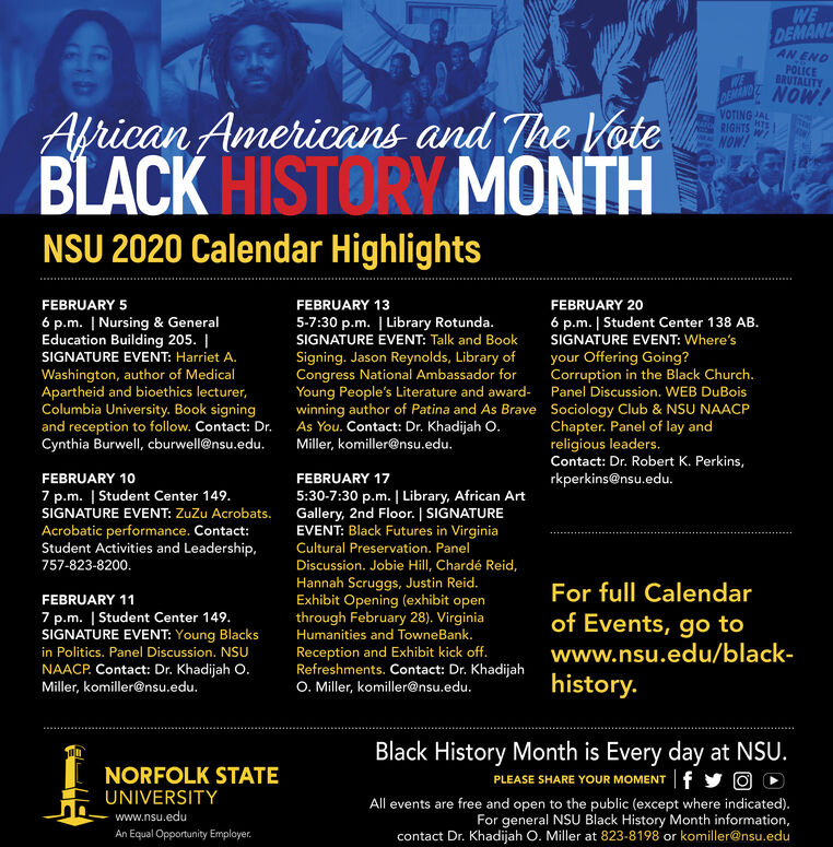 WEDEMANDAN ENDPOLICEBRUTALITYDEMAND NOW!WEAfrican Americans and The VoteBLACK HIST RY MONTHVOTING ALHTRIGHTSW!NOW!NSU 2020 Calendar HighlightsFEBRUARY 5FEBRUARY 13FEBRUARY 206 p.m. | Student Center 138 AB.SIGNATURE EVENT: Where'syour Offering Going?Corruption in the Black Church.6 p.m. | Nursing & GeneralEducation Building 205. |SIGNATURE EVENT: Harriet A.Washington, author of MedicalApartheid and bioethics lecturer,Columbia University. Book signingand reception to follow. Contact: Dr.Cynthia Burwell, cburwell@nsu.edu.5-7:30 p.m. | Library Rotunda.SIGNATURE EVENT: Talk and BookSigning. Jason Reynolds, Library ofCongress National Ambassador forYoung People's Literature and award- Panel Discussion. WEB DuBoiswinning author of Patina and As Brave Sociology Club & NSU NAACPAs You. Contact: Dr. Khadijah O.Miller, komiller@nsu.edu.Chapter. Panel of lay andreligious leaders.Contact: Dr. Robert K. Perkins,FEBRUARY 10FEBRUARY 17rkperkins@nsu.edu.5:30-7:30 p.m. | Library, African ArtGallery, 2nd Floor. | SIGNATUREEVENT: Black Futures in VirginiaCultural Preservation. Panel7 p.m. | Student Center 149.SIGNATURE EVENT: Zuzu Acrobats.Acrobatic performance. Contact:Student Activities and Leadership,757-823-8200.Discussion. Jobie Hill, Chardé Reid,Hannah Scruggs, Justin Reid.Exhibit Opening (exhibit openthrough February 28). VirginiaFor full CalendarFEBRUARY 117 p.m. | Student Center 149.SIGNATURE EVENT: Young Blacksin Politics. Panel Discussion. NSUNAACP. Contact: Dr. Khadijah O.Miller, komiller@nsu.edu.of Events, go towww.nsu.edu/black-Humanities and TowneBank.Reception and Exhibit kick off.Refreshments. Contact: Dr. KhadijahO. Miller, komiller@nsu.edu.history.Black History Month is Every day at NSU.PLEASE SHARE YOUR MOMENT | f y O DNORFOLK STATEUNIVERSITYAll events are free and open to the public (except where indicated).For general NSU Black History Month information,contact Dr. Khadijah O. Miller at 823-8198 or komiller@nsu.eduwww.nsu.eduAn Equal Opportunity Employer. WE DEMAN