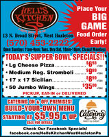 HELL'SKITCHENPlace YourBIGGAME13 N. Broad Street, West Hazleton Food Order(570) 453-2222Open Sundays 11am-9pm; Tues. thru Sat. 10am-10pm; Closed MondaysEarly!TODAY'S SUPPER BOWL SPECIALS!$695$99$899$3500 tax Lg Cheese Pizza.+taxMedium Reg. Stromboli+tax 17 x 17 Sicilian...+tax50 Jumbo Wings..PICKUP, EAT-IN or DELIVEREDCATERING ON & OFF PREMISES!BUILD-YOUR-OWN MENUSTARTING AT $5.95 & UP CateringPARTY & EVENTCALL FOR DETAILSCheck Our Facebook Specials!facebook.com/HellsKitchenWestHazletonPa HELL'S KITCHEN Place Your BIG GAME 13 N. Broad Street, West Hazleton Food Order (570) 453-2222 Open Sundays 11am-9pm; Tues. thru Sat. 10am-10pm; Closed Mondays Early! TODAY'S SUPPER BOWL SPECIALS! $695 $99 $899 $3500 tax  Lg Cheese Pizza. +tax Medium Reg. Stromboli +tax  17 x 17 Sicilian... +tax 50 Jumbo Wings.. PICKUP, EAT-IN or DELIVERED CATERING ON & OFF PREMISES! BUILD-YOUR-OWN MENU STARTING AT $5.95 & UP Catering PARTY & EVENT CALL FOR DETAILS Check Our Facebook Specials! facebook.com/HellsKitchenWestHazletonPa