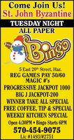 Come Join Us!St. John ByzantineTUESDAY NIGHTALL PAPER5 East 20th Street, Haz.REG GAMES PAY 50/60MAGIC #'sPROGRESSIVE JACKPOT 1000BIG J JACKPOT-200WINNER TAKE ALL SPECIALFREE COFFEE, TIP & SPECIALWEEKLY KITCHEN SPECIALOpen 4:30PM  Bingo Starts 6PM570-454-9075Lic #1493/#2751 Come Join Us! St. John Byzantine TUESDAY NIGHT ALL PAPER 5 East 20th Street, Haz. REG GAMES PAY 50/60 MAGIC #'s PROGRESSIVE JACKPOT 1000 BIG J JACKPOT-200 WINNER TAKE ALL SPECIAL FREE COFFEE, TIP & SPECIAL WEEKLY KITCHEN SPECIAL Open 4:30PM  Bingo Starts 6PM 570-454-9075 Lic #1493/#2751