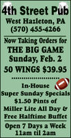 4th Street PubWest Hazleton, PA(570) 455-4266Now Taking Orders forTHE BIG GAMESunday, Feb. 250 WINGS $39.95In-HouseSuper Sunday Specials$1.50 Pints ofMiller Lite All Day &Free Halftime BuffetOpen 7 Days a Week11am til 2am 4th Street Pub West Hazleton, PA (570) 455-4266 Now Taking Orders for THE BIG GAME Sunday, Feb. 2 50 WINGS $39.95 In-House Super Sunday Specials $1.50 Pints of Miller Lite All Day & Free Halftime Buffet Open 7 Days a Week 11am til 2am