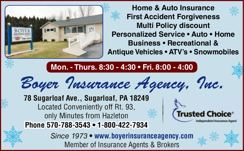 Home & Auto InsuranceFirst Accident ForgivenessMulti Policy discountPersonalized Service  Auto  HomeBusiness  Recreational &Antique Vehicles  ATV's  SnowmobilesBOYERMon. - Thurs. 8:30 - 4:30  Fri. 8:00 - 4:00Boyer Insurance Agency, Inc.78 Sugarloaf Ave., Sugarloaf, PA 18249Located Conveniently off Rt. 93,only Minutes from HazletonPhone 570-788-3543 1-800-422-7934Trusted ChoiceIndependent insurance AgentSince 1973  www.boyerinsuranceagency.comMember of Insurance Agents & Brokers Home & Auto Insurance First Accident Forgiveness Multi Policy discount Personalized Service  Auto  Home Business  Recreational & Antique Vehicles  ATV's  Snowmobiles BOYER Mon. - Thurs. 8:30 - 4:30  Fri. 8:00 - 4:00 Boyer Insurance Agency, Inc. 78 Sugarloaf Ave., Sugarloaf, PA 18249 Located Conveniently off Rt. 93, only Minutes from Hazleton Phone 570-788-3543 1-800-422-7934 Trusted Choice Independent insurance Agent Since 1973  www.boyerinsuranceagency.com Member of Insurance Agents & Brokers
