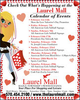 Check Out What's Happening at theLaurel MallCalendar of Events February 1st-14thShow the Love Valentine's Day Promotion Friday, February 7thAll-American Girls Softball Signups Sunday, February 9thAll-American Girls Softball Signups February 14th-17thPresidents Day Sidewalk Sale Saturday, February 15thSt. Joseph Center Fundraiser Sunday, February 23rdAll-American Girls Softball Signups Thursday, February 27thAmerican Red Cross Blood Drive -1:30pm-6:30pm February 28th-March IstSports Card ShowSaturday, February 29thAll-American Girls Softball SignupsSaturday, February 29thCraft Fair (Lucky Laurel Sale)Laurel MallHAZLE TOWNSHIP  PENNSYLVANIAYour Place For Shopping and LeisureMall Hours: Monday Saturday 1Oam - 9pm; Sunday 1lam - 6pm570.454.2100 / www.thelaurelmall.com Check Out What's Happening at the Laurel Mall Calendar of Events  February 1st-14th Show the Love Valentine's Day Promotion  Friday, February 7th All-American Girls Softball Signups  Sunday, February 9th All-American Girls Softball Signups  February 14th-17th Presidents Day Sidewalk Sale  Saturday, February 15th St. Joseph Center Fundraiser  Sunday, February 23rd All-American Girls Softball Signups  Thursday, February 27th American Red Cross Blood Drive -1:30pm-6:30pm  February 28th-March Ist Sports Card Show Saturday, February 29th All-American Girls Softball Signups Saturday, February 29th Craft Fair (Lucky Laurel Sale) Laurel Mall HAZLE TOWNSHIP  PENNSYLVANIA Your Place For Shopping and Leisure Mall Hours: Monday Saturday 1Oam - 9pm; Sunday 1lam - 6pm 570.454.2100 / www.thelaurelmall.com