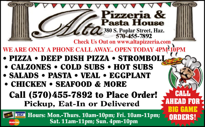 Pizzeria &Pasta House380 S. Poplar Street, Haz.570-455-7892Check Us Out on www.altapizzeria.comtaWE ARE ONLY A PHONE CALL AWAY.. OPEN TODAY 4PM 10PM PIZZA  DEEP DISH PIZZA  STROMBOLL CALZONES  COLD SUBS  HOT SUBSSALADS  PASTA  VEAL  EGGPLANT CHICKEN  SEAFOOD & MORECALLAHEAD FORBIG GAMEORDERS!Call (570)455-7892 to Place Order!Pickup, Eat-In or DeliveredVISA Hours: Mon.-Thurs. 10am-10pm; Fri. 10am-11pm;Sat. 11am-11pm; Sun. 4pm-10pmMasterCard Pizzeria & Pasta House 380 S. Poplar Street, Haz. 570-455-7892 Check Us Out on www.altapizzeria.com ta WE ARE ONLY A PHONE CALL AWAY.. OPEN TODAY 4PM 10PM  PIZZA  DEEP DISH PIZZA  STROMBOLL  CALZONES  COLD SUBS  HOT SUBS SALADS  PASTA  VEAL  EGGPLANT  CHICKEN  SEAFOOD & MORE CALL AHEAD FOR BIG GAME ORDERS! Call (570)455-7892 to Place Order! Pickup, Eat-In or Delivered VISA Hours: Mon.-Thurs. 10am-10pm; Fri. 10am-11pm; Sat. 11am-11pm; Sun. 4pm-10pm MasterCard