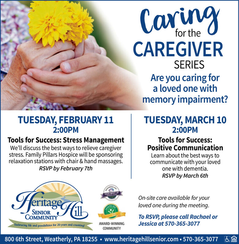 Caringfor theCAREGIVERSERIESAre you caring fora loved one withmemory impairment?TUESDAY, MARCH 102:00PMTUESDAY, FEBRUARY 112:00PMTools for Success: Stress ManagementWe'll discuss the best ways to relieve caregiverstress. Family Pillars Hospice will be sponsoringrelaxation stations with chair & hand massages.RSVP by February 7thTools for Success:Positive CommunicationLearn about the best ways tocommunicate with your lovedone with dementia.RSVP by March 6th2070 ESTOFOn-site care available for yourloved one during the meeting.SENIORCOMMUNITYTo RSVP, please call Rachael orJessica at 570-365-3077AWARD-WINNINGEmbracing life and possibilities for 20 years and counting!COMMUNITY800 6th Street, Weatherly, PA 18255  www.heritagehillsenior.com  570-365-3077&e Caring for the CAREGIVER SERIES Are you caring for a loved one with memory impairment? TUESDAY, MARCH 10 2:00PM TUESDAY, FEBRUARY 11 2:00PM Tools for Success: Stress Management We'll discuss the best ways to relieve caregiver stress. Family Pillars Hospice will be sponsoring relaxation stations with chair & hand massages. RSVP by February 7th Tools for Success: Positive Communication Learn about the best ways to communicate with your loved one with dementia. RSVP by March 6th 2070 ESTOF On-site care available for your loved one during the meeting. SENIOR COMMUNITY To RSVP, please call Rachael or Jessica at 570-365-3077 AWARD-WINNING Embracing life and possibilities for 20 years and counting! COMMUNITY 800 6th Street, Weatherly, PA 18255  www.heritagehillsenior.com  570-365-3077 &e