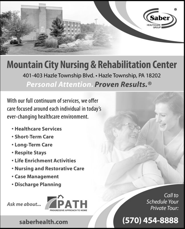 SaberHEALTHCAREGROUPIeFTYMountain City Nursing&Rehabilitation Center401-403 Hazle Township Blvd. Hazle Township, PA 18202Personal Attention. Proven Results.®With our full continuum of services, we offercare focused around each individual in today'sever-changing healthcare environment.Healthcare ServicesShort-Term CareLong-Term Care.Respite StaysLife Enrichment ActivitiesNursing and Restorative CareCase Management.Discharge PlanningCall toPATHSchedule YourAsk me about...Private Tour:PROGRESSIVE APPROACH TO HOME(570) 454-8888saberhealth.com Saber HEALTHCARE GROUPI eFTY Mountain City Nursing&Rehabilitation Center 401-403 Hazle Township Blvd. Hazle Township, PA 18202 Personal Attention. Proven Results.® With our full continuum of services, we offer care focused around each individual in today's ever-changing healthcare environment. Healthcare Services Short-Term Care Long-Term Care .Respite Stays Life Enrichment Activities Nursing and Restorative Care Case Management .Discharge Planning Call to PATH Schedule Your Ask me about... Private Tour: PROGRESSIVE APPROACH TO HOME (570) 454-8888 saberhealth.com